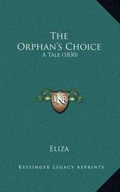 The Orphan's Choice: A Tale (1830) by Eliza
