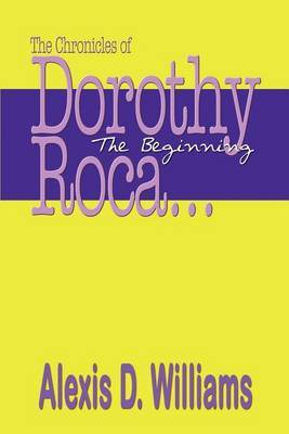 The Chronicles of Dorothy Roca: ...the Beginning by Alexis D. Williams