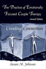Practice of Emotionally Focused Couple Therapy: Creating Connection by Susan M. Johnson