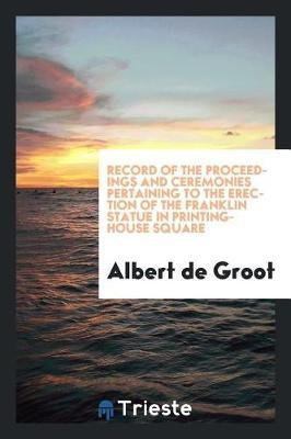 Record of the Proceedings and Ceremonies Pertaining to the Erection of the Franklin Statue in Printing-House Square by Albert De Groot