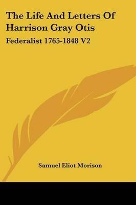 The Life and Letters of Harrison Gray Otis: Federalist 1765-1848 V2 by Samuel Eliot Morison image