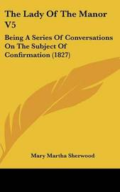 The Lady of the Manor V5: Being a Series of Conversations on the Subject of Confirmation (1827) by Mary Martha Sherwood
