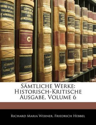 Smtliche Werke: Historisch-Kritische Ausgabe, Volume 6 by Friedrich Hebbel