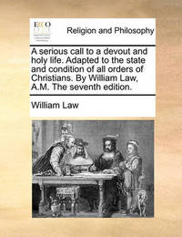 A Serious Call to a Devout and Holy Life. Adapted to the State and Condition of All Orders of Christians. by William Law, A.M. the Seventh Edition by William Law
