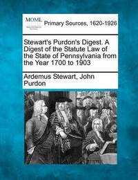 Stewart's Purdon's Digest. a Digest of the Statute Law of the State of Pennsylvania from the Year 1700 to 1903 by Ardemus Stewart