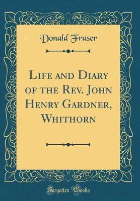 Life and Diary of the Rev. John Henry Gardner, Whithorn (Classic Reprint) by Donald Fraser