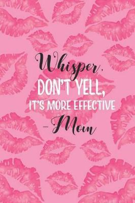 Whisper, Don't Yell, It's More Effective -Mom by Blush and Bloom Books