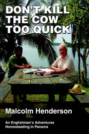 Don't Kill the Cow Too Quick: An Englishman's Adventures Homesteading in Panama by Malcolm Henderson image