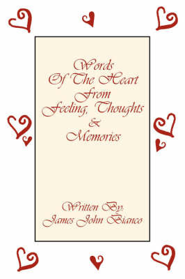 Words Of The Heart From Feeling, Thoughts and Memories by James John Bianco
