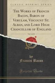 The Works of Francis Bacon, Baron of Verulam, Viscount St. Alban, and Lord High Chancellor of England, Vol. 3 of 10 (Classic Reprint) by Francis Bacon