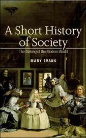 A Short History of Society: The Making of the Modern World by Mary Evans