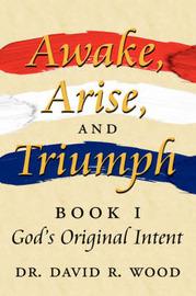 Awake, Arise, and Triumph: Book 1 - God's Original Intent by Dr David R. Wood image