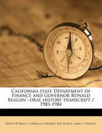 California State Department of Finance and Governor Ronald Reagan: Oral History Transcript / 1983-1984 by Edwin W Beach