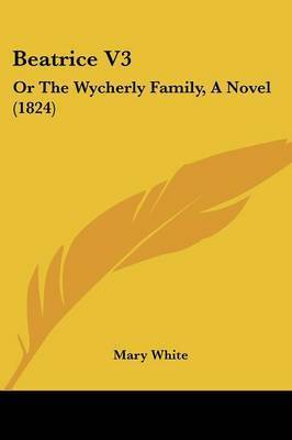 Beatrice V3: Or The Wycherly Family, A Novel (1824) by Mary White