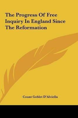 The Progress of Free Inquiry in England Since the Reformatiothe Progress of Free Inquiry in England Since the Reformation N by Count Goblet D'Alviella