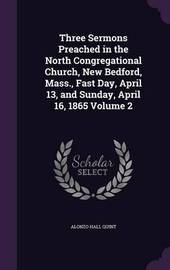 Three Sermons Preached in the North Congregational Church, New Bedford, Mass., Fast Day, April 13, and Sunday, April 16, 1865 Volume 2 by Alonzo Hall Quint