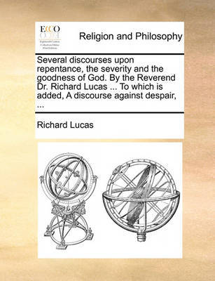 Several Discourses Upon Repentance, the Severity and the Goodness of God. by the Reverend Dr. Richard Lucas ... to Which Is Added, a Discourse Against Despair, by Richard Lucas image
