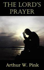 The Lord's Prayer by Arthur W Pink