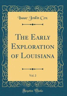 The Early Exploration of Louisiana, Vol. 2 (Classic Reprint) by Isaac Joslin Cox