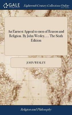 An Earnest Appeal to Men of Reason and Religion. by John Wesley, ... the Sixth Edition by John Wesley