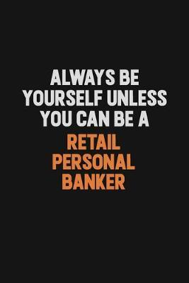Always Be Yourself Unless You Can Be A Retail Personal Banker by Camila Cooper