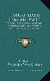 Homeri Iliadis Carmina, Part 1: Seiuncta Discreta Emendata, Prolegomenis Et Apparatu Critico Instructo (1884) by Homer