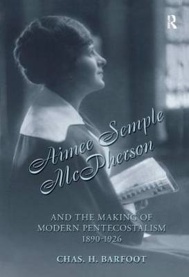 Aimee Semple McPherson and the Making of Modern Pentecostalism, 1890-1926 by Chas H. Barfoot