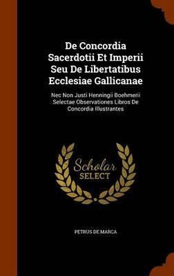 de Concordia Sacerdotii Et Imperii Seu de Libertatibus Ecclesiae Gallicanae by Petrus De Marca