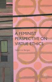A Feminist Perspective on Virtue Ethics by Sandrine Berges