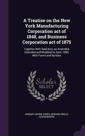 A Treatise on the New York Manufacturing Corporation Act of 1848, and Business Corporation Act of 1875 by Dwight Arven Jones