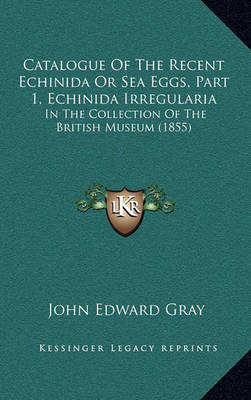 Catalogue of the Recent Echinida or Sea Eggs, Part 1, Echinida Irregularia: In the Collection of the British Museum (1855) by John Edward Gray