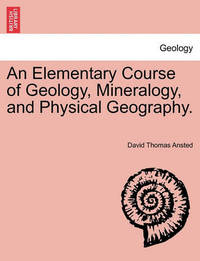 An Elementary Course of Geology, Mineralogy, and Physical Geography. Second Edition. by David Thomas Ansted
