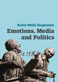 Emotions, Media and Politics by Karin Wahl-Jorgensen