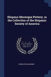 Hispano-Moresque Pottery, in the Collection of the Hispanic Society of America by Edwin Atlee Barber