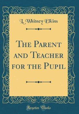 The Parent and Teacher for the Pupil (Classic Reprint) by L Whitney Elkins