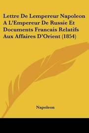 Lettre de Lempereur Napoleon A L'Empereur de Russie Et Documents Francais Relatifs Aux Affaires D'Orient (1854) by . Napoleon