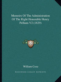 Memoirs of the Administration of the Right Honorable Henry Pelham V2 (1829) by William Coxe