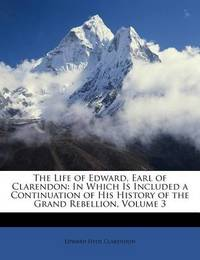 The Life of Edward, Earl of Clarendon: In Which Is Included a Continuation of His History of the Grand Rebellion, Volume 3 by Edward Hyde Clarendon, Ear
