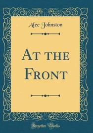 At the Front (Classic Reprint) by Alec Johnston image