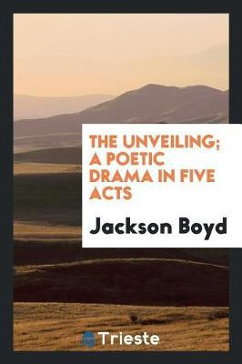The Unveiling; A Poetic Drama in Five Acts by Jackson Boyd