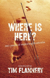 Where Is Here? 350 Years Of Exploring Australia by Tim Flannery