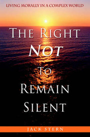 The Right Not to Remain Silent: Living Morally in a Complex World by Dr Jack Stern, M.D., PH.D.