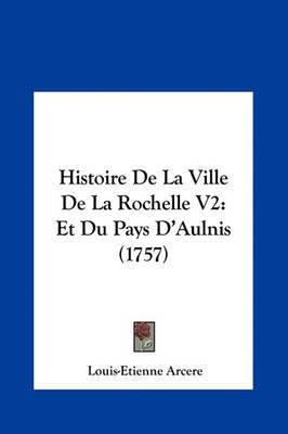 Histoire de La Ville de La Rochelle V2: Et Du Pays D'Aulnis (1757) by Louis-Etienne Arcere image