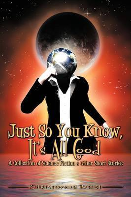 Just So You Know, It's All Good by Christopher Parisi