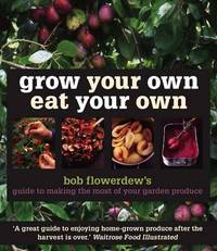 Grow Your Own Eat Your Own: Bob Flowerdew's Guide to Making the Most of Your Garden Produce by Bob Flowerdew image