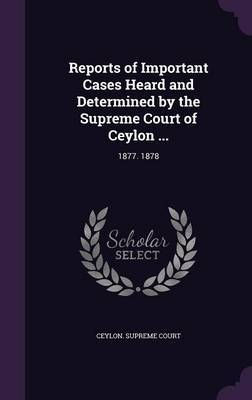 Reports of Important Cases Heard and Determined by the Supreme Court of Ceylon ...
