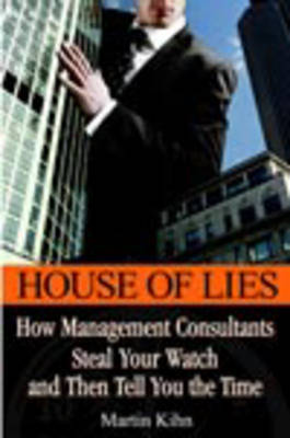 House of Lies: How Management Consultants Steal Your Watch Then Tell You the Time by Martin Kihn image