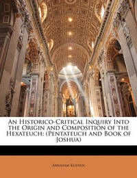 An Historico-Critical Inquiry Into the Origin and Composition of the Hexateuch: Pentateuch and Book of Joshua by Abraham Kuenen