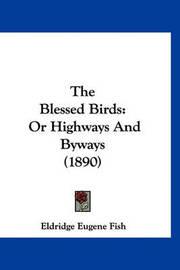 The Blessed Birds: Or Highways and Byways (1890) by Eldridge Eugene Fish