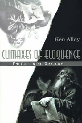 Climaxes of Eloquence: Enlightening Oratory by Ken Alley